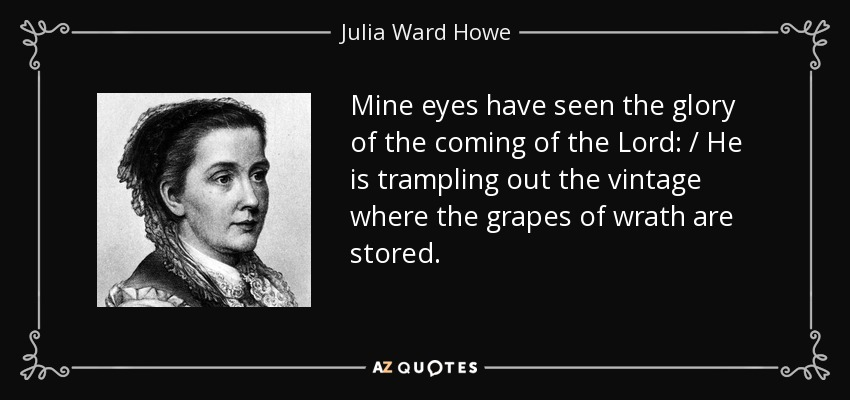 Mine eyes have seen the glory of the coming of the Lord: / He is trampling out the vintage where the grapes of wrath are stored. - Julia Ward Howe
