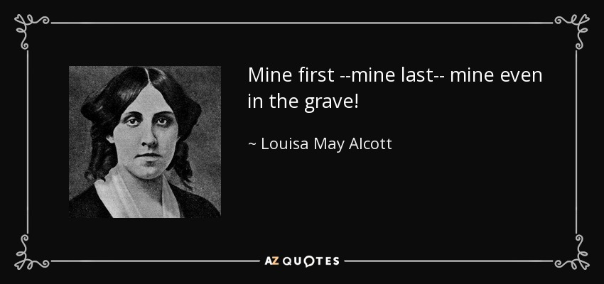 Mine first --mine last-- mine even in the grave! - Louisa May Alcott