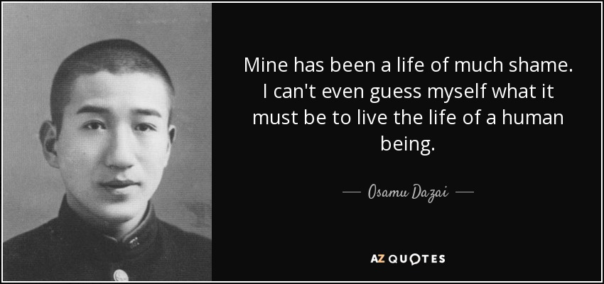 Mine has been a life of much shame. I can't even guess myself what it must be to live the life of a human being. - Osamu Dazai