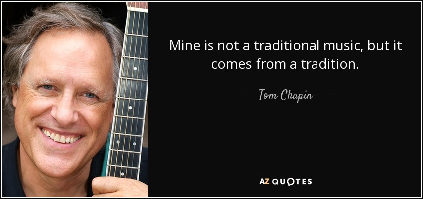 Mine is not a traditional music, but it comes from a tradition. - Tom Chapin