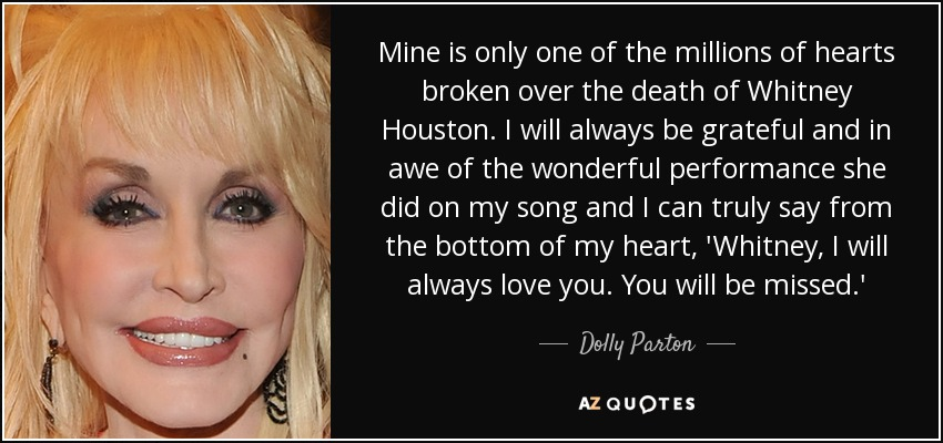 Mine is only one of the millions of hearts broken over the death of Whitney Houston. I will always be grateful and in awe of the wonderful performance she did on my song and I can truly say from the bottom of my heart, 'Whitney, I will always love you. You will be missed.' - Dolly Parton