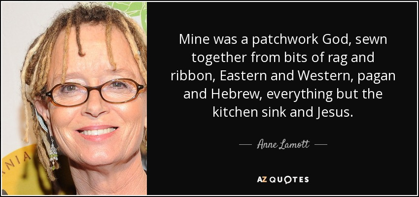 Mine was a patchwork God, sewn together from bits of rag and ribbon, Eastern and Western, pagan and Hebrew, everything but the kitchen sink and Jesus. - Anne Lamott