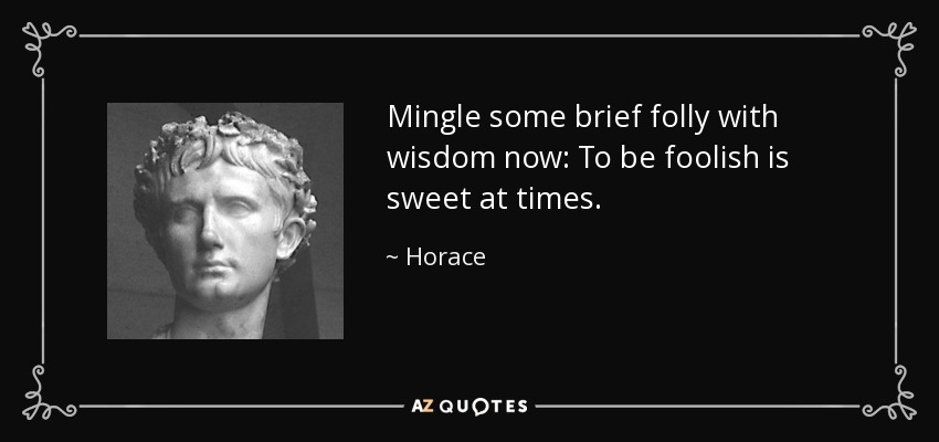 Mingle some brief folly with wisdom now: To be foolish is sweet at times. - Horace