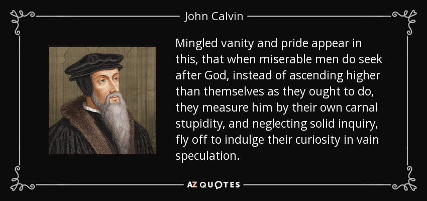 Mingled vanity and pride appear in this, that when miserable men do seek after God, instead of ascending higher than themselves as they ought to do, they measure him by their own carnal stupidity, and neglecting solid inquiry, fly off to indulge their curiosity in vain speculation. - John Calvin