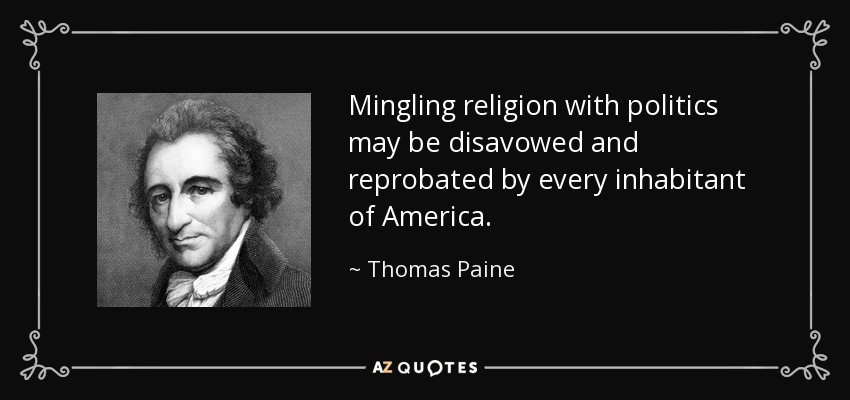 Mingling religion with politics may be disavowed and reprobated by every inhabitant of America. - Thomas Paine