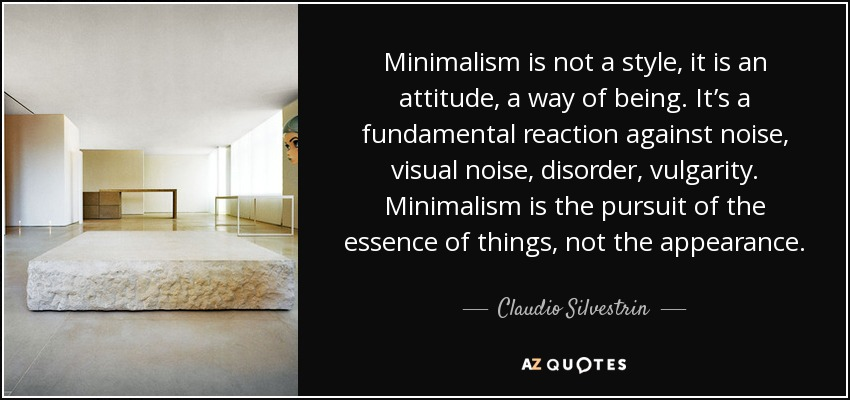 Minimalism is not a style, it is an attitude, a way of being. It's a fundamental reaction against noise, visual noise, disorder, vulgarity. Minimalism is the pursuit of the essence of things, not the appearance. - Claudio Silvestrin