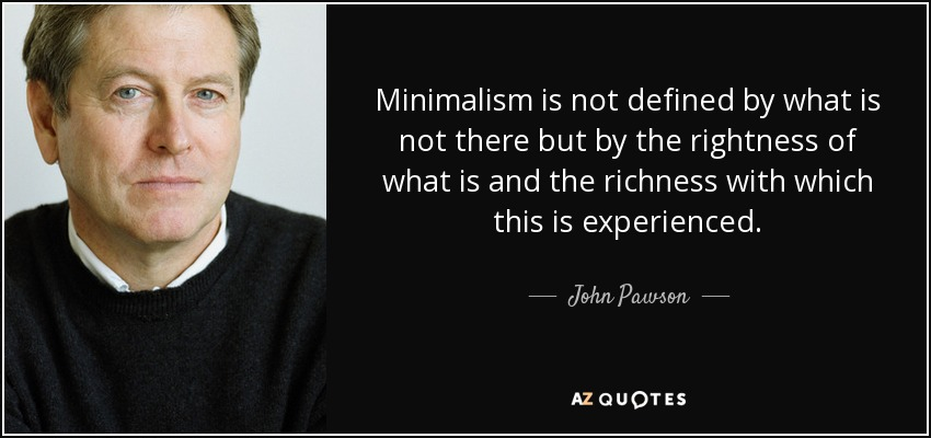 Minimalism is not defined by what is not there but by the rightness of what is and the richness with which this is experienced. - John Pawson