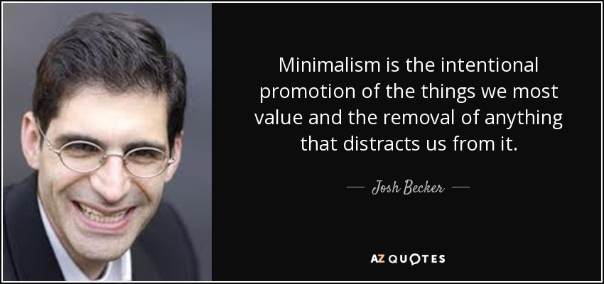 Minimalism is the intentional promotion of the things we most value and the removal of anything that distracts us from it. - Josh Becker