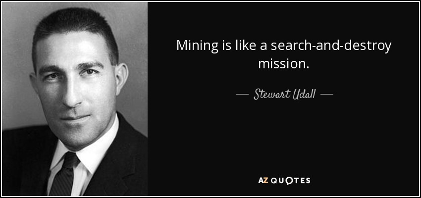 Mining is like a search-and-destroy mission. - Stewart Udall