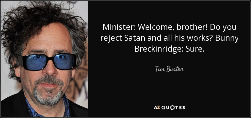Minister: Welcome, brother! Do you reject Satan and all his works? Bunny Breckinridge: Sure. - Tim Burton