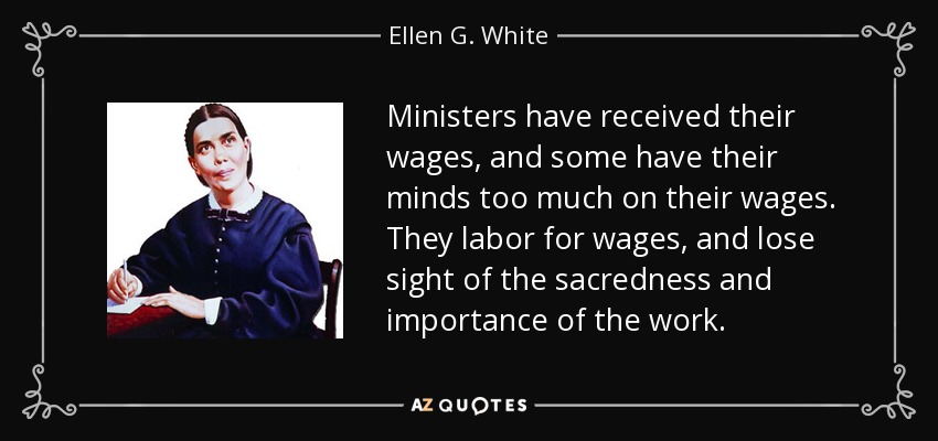 Ministers have received their wages, and some have their minds too much on their wages. They labor for wages, and lose sight of the sacredness and importance of the work. - Ellen G. White