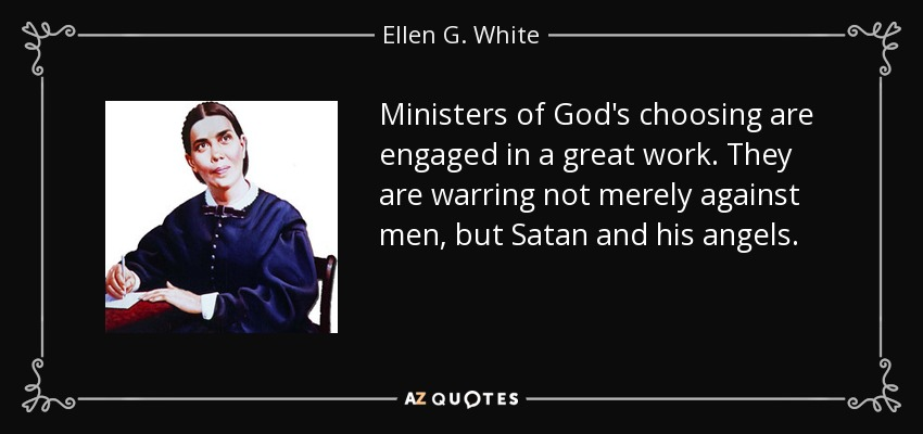 Ministers of God's choosing are engaged in a great work. They are warring not merely against men, but Satan and his angels. - Ellen G. White