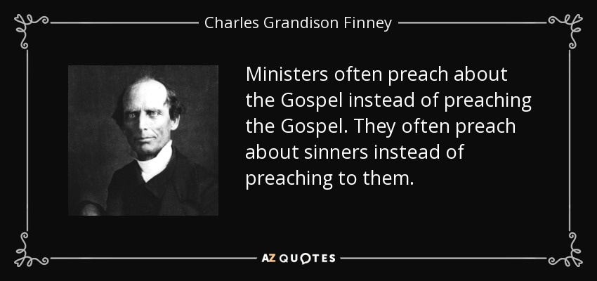 Ministers often preach about the Gospel instead of preaching the Gospel. They often preach about sinners instead of preaching to them. - Charles Grandison Finney