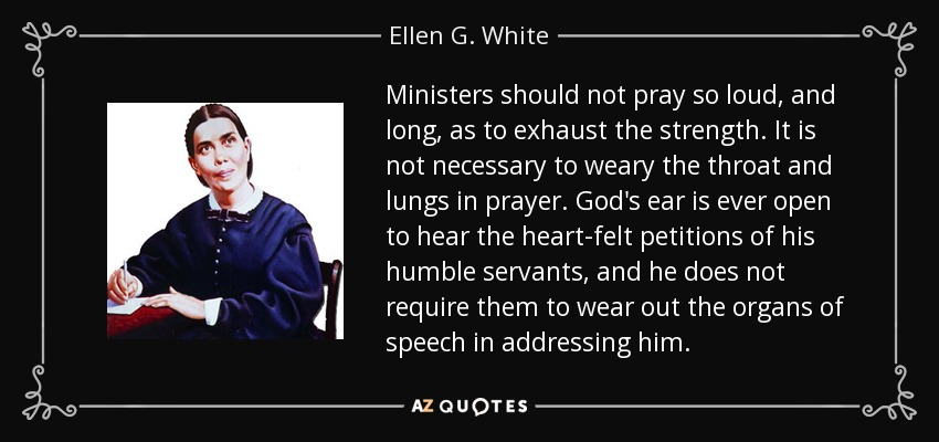 Ministers should not pray so loud, and long, as to exhaust the strength. It is not necessary to weary the throat and lungs in prayer. God's ear is ever open to hear the heart-felt petitions of his humble servants, and he does not require them to wear out the organs of speech in addressing him. - Ellen G. White