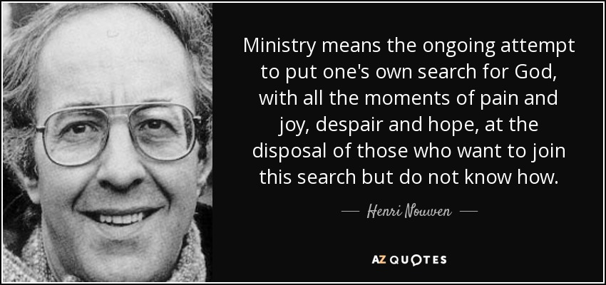 Ministry means the ongoing attempt to put one's own search for God, with all the moments of pain and joy, despair and hope, at the disposal of those who want to join this search but do not know how. - Henri Nouwen