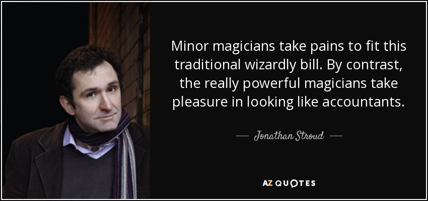 Minor magicians take pains to fit this traditional wizardly bill. By contrast, the really powerful magicians take pleasure in looking like accountants. - Jonathan Stroud