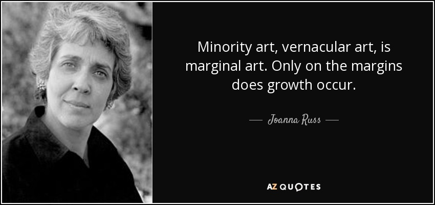 Minority art, vernacular art, is marginal art. Only on the margins does growth occur. - Joanna Russ