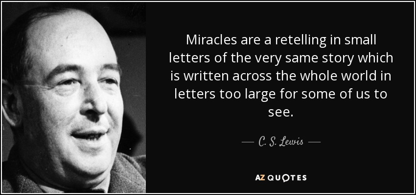 Miracles are a retelling in small letters of the very same story which is written across the whole world in letters too large for some of us to see. - C. S. Lewis