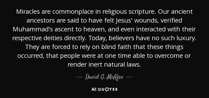 Miracles are commonplace in religious scripture. Our ancient ancestors are said to have felt Jesus' wounds, verified Muhammad's ascent to heaven, and even interacted with their respective deities directly. Today, believers have no such luxury. They are forced to rely on blind faith that these things occurred, that people were at one time able to overcome or render inert natural laws. - David G. McAfee