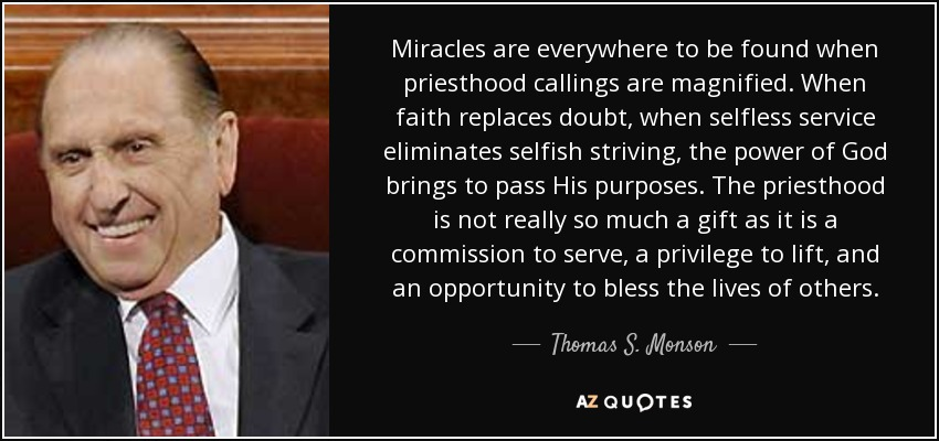 Miracles are everywhere to be found when priesthood callings are magnified. When faith replaces doubt, when selfless service eliminates selfish striving, the power of God brings to pass His purposes. The priesthood is not really so much a gift as it is a commission to serve, a privilege to lift, and an opportunity to bless the lives of others. - Thomas S. Monson