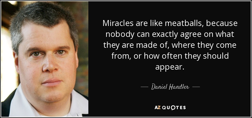 Miracles are like meatballs, because nobody can exactly agree on what they are made of, where they come from, or how often they should appear. - Daniel Handler