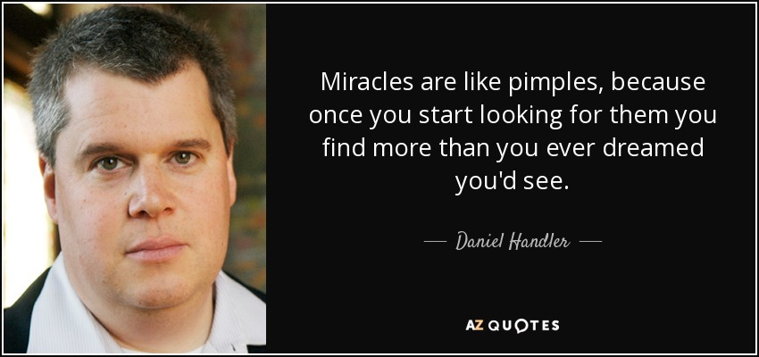 Miracles are like pimples, because once you start looking for them you find more than you ever dreamed you'd see. - Daniel Handler