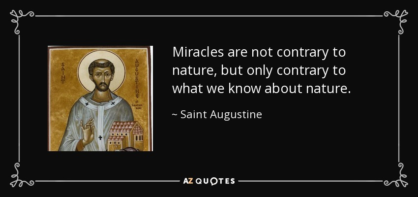Miracles are not contrary to nature, but only contrary to what we know about nature. - Saint Augustine