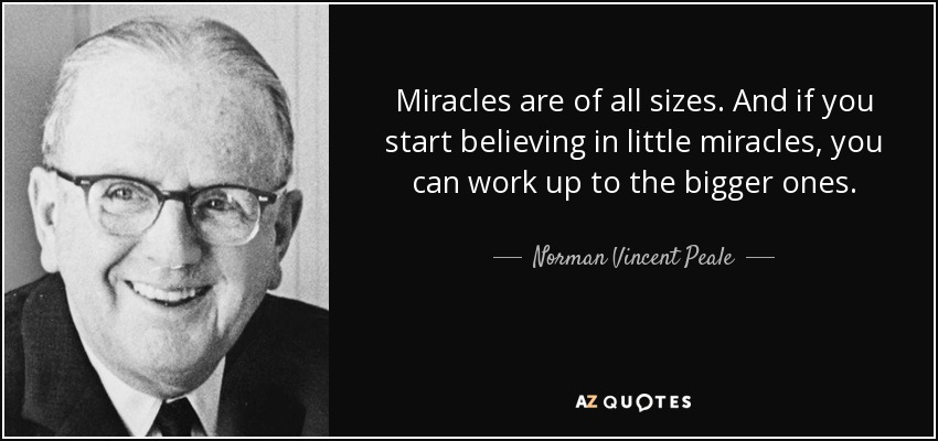 Miracles are of all sizes. And if you start believing in little miracles, you can work up to the bigger ones. - Norman Vincent Peale