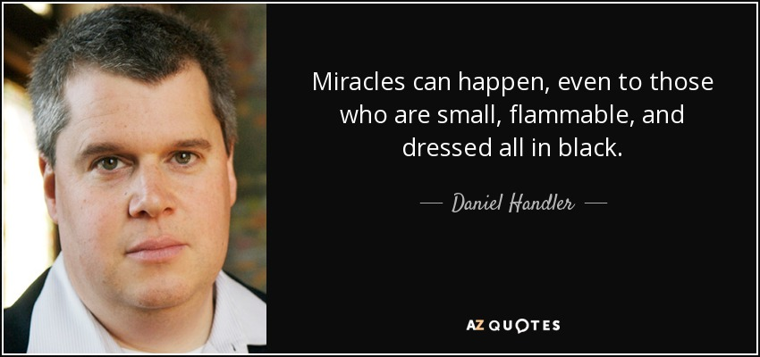 Miracles can happen, even to those who are small, flammable, and dressed all in black. - Daniel Handler
