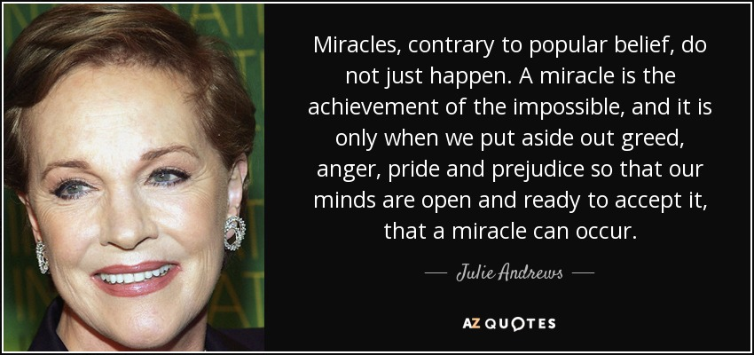 Miracles, contrary to popular belief, do not just happen. A miracle is the achievement of the impossible, and it is only when we put aside out greed, anger, pride and prejudice so that our minds are open and ready to accept it, that a miracle can occur. - Julie Andrews