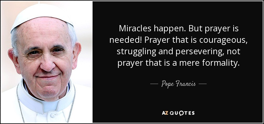 Miracles happen. But prayer is needed! Prayer that is courageous, struggling and persevering, not prayer that is a mere formality. - Pope Francis