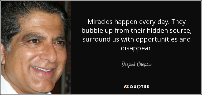 Miracles happen every day. They bubble up from their hidden source, surround us with opportunities and disappear. - Deepak Chopra