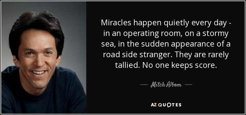 Miracles happen quietly every day - in an operating room, on a stormy sea, in the sudden appearance of a road side stranger. They are rarely tallied. No one keeps score. - Mitch Albom