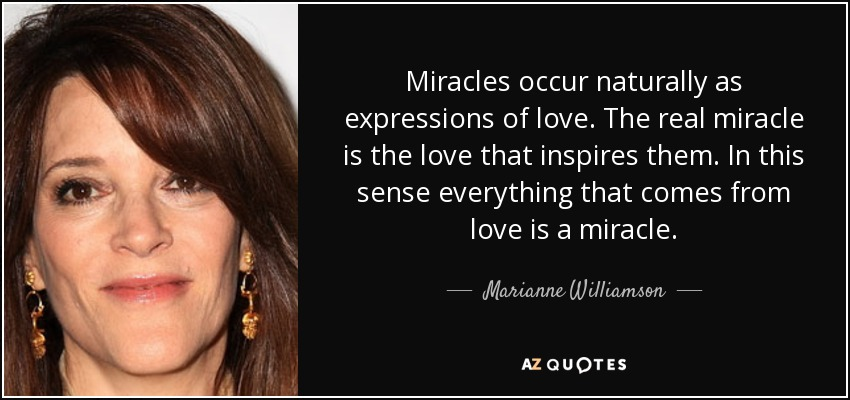 Miracles occur naturally as expressions of love. The real miracle is the love that inspires them. In this sense everything that comes from love is a miracle. - Marianne Williamson
