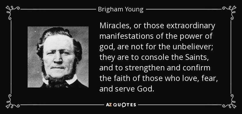 Miracles, or those extraordinary manifestations of the power of god, are not for the unbeliever; they are to console the Saints, and to strengthen and confirm the faith of those who love, fear, and serve God. - Brigham Young