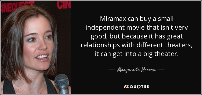 Miramax can buy a small independent movie that isn't very good, but because it has great relationships with different theaters, it can get into a big theater. - Marguerite Moreau