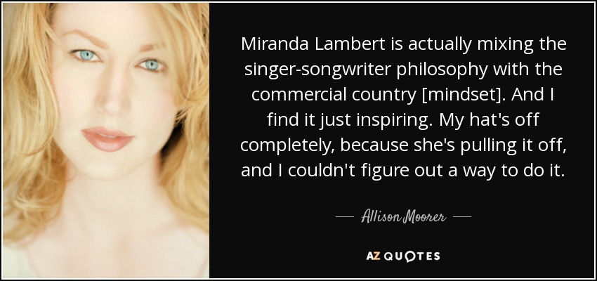 Miranda Lambert is actually mixing the singer-songwriter philosophy with the commercial country [mindset]. And I find it just inspiring. My hat's off completely, because she's pulling it off, and I couldn't figure out a way to do it. - Allison Moorer