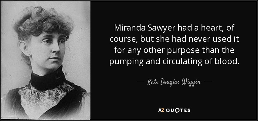 Miranda Sawyer had a heart, of course, but she had never used it for any other purpose than the pumping and circulating of blood. - Kate Douglas Wiggin