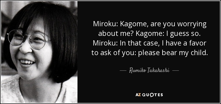 Miroku: Kagome, are you worrying about me? Kagome: I guess so. Miroku: In that case, I have a favor to ask of you: please bear my child. - Rumiko Takahashi