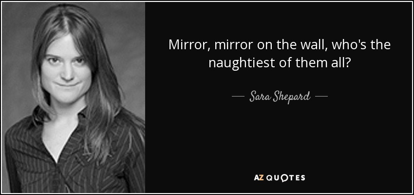 Mirror, mirror on the wall, who's the naughtiest of them all? - Sara Shepard