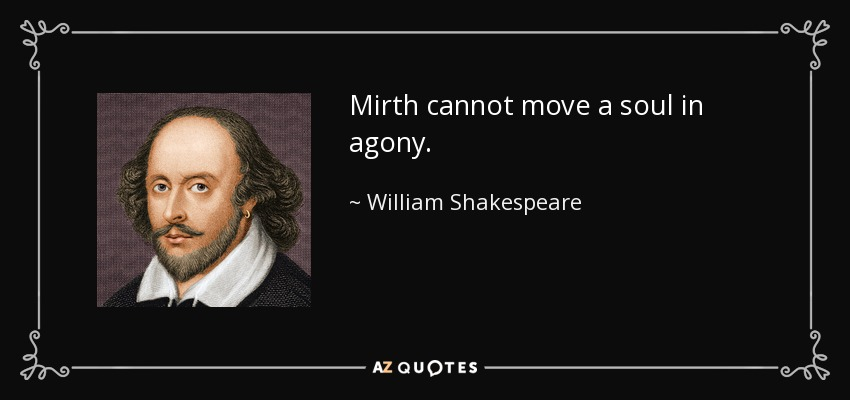 Mirth cannot move a soul in agony. - William Shakespeare