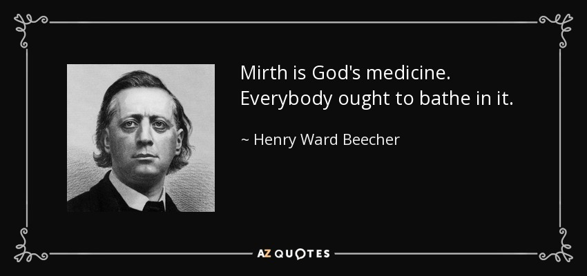 Mirth is God's medicine. Everybody ought to bathe in it. - Henry Ward Beecher