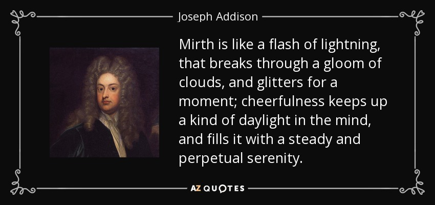 Mirth is like a flash of lightning, that breaks through a gloom of clouds, and glitters for a moment; cheerfulness keeps up a kind of daylight in the mind, and fills it with a steady and perpetual serenity. - Joseph Addison