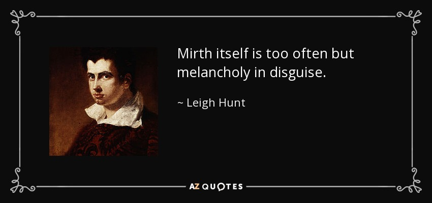 Mirth itself is too often but melancholy in disguise. - Leigh Hunt