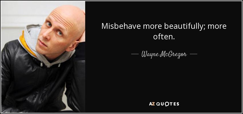 Misbehave more beautifully; more often. - Wayne McGregor