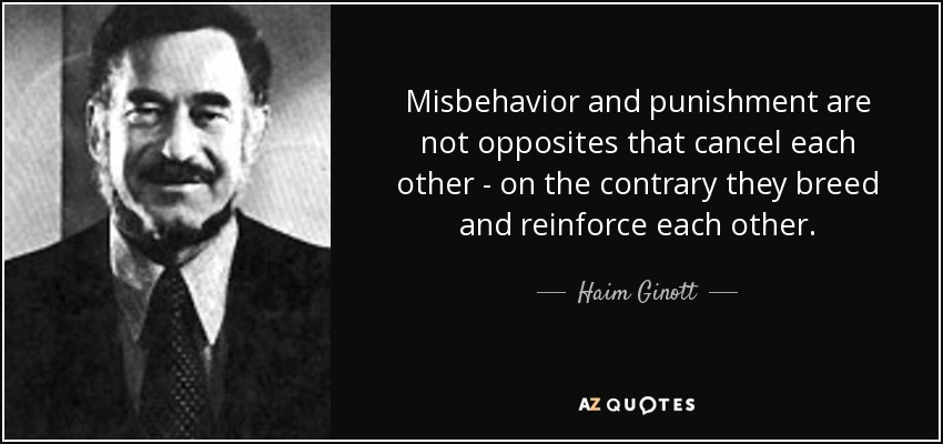 Misbehavior and punishment are not opposites that cancel each other - on the contrary they breed and reinforce each other. - Haim Ginott