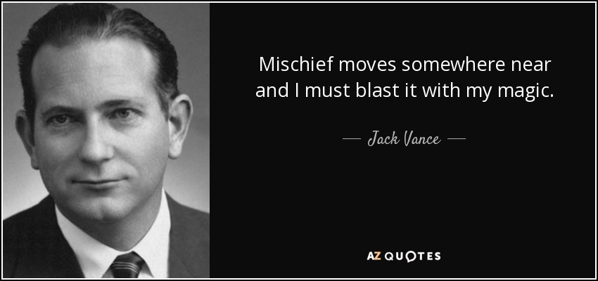 Mischief moves somewhere near and I must blast it with my magic. - Jack Vance