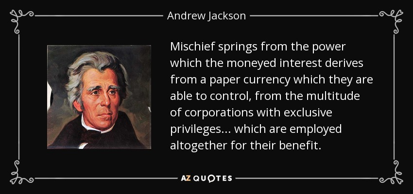 Mischief springs from the power which the moneyed interest derives from a paper currency which they are able to control, from the multitude of corporations with exclusive privileges... which are employed altogether for their benefit. - Andrew Jackson