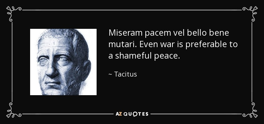 Miseram pacem vel bello bene mutari. Even war is preferable to a shameful peace. - Tacitus