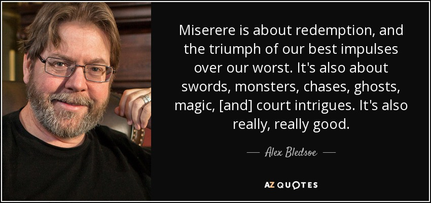 Miserere is about redemption, and the triumph of our best impulses over our worst. It's also about swords, monsters, chases, ghosts, magic, [and] court intrigues. It's also really, really good. - Alex Bledsoe